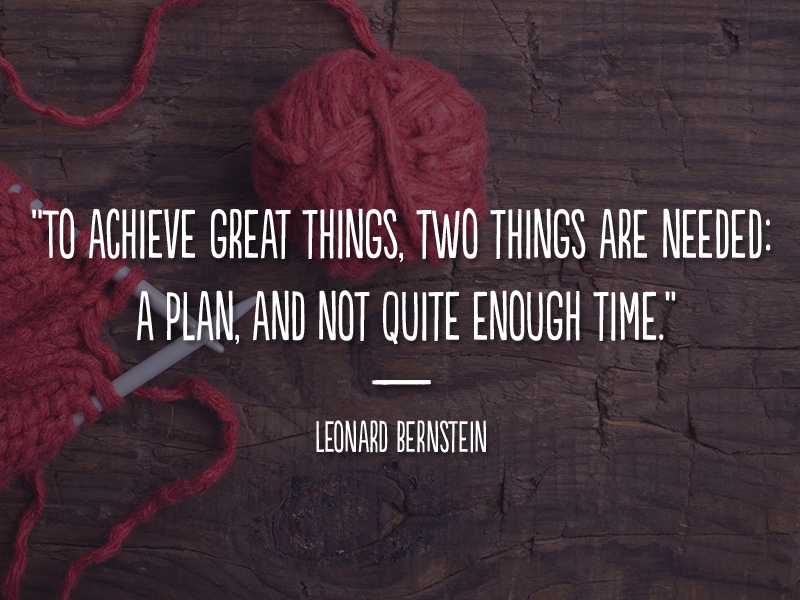 """""""To achieve great things, two things are needed: a plan, and not quite enough time."""" - Leonard Bernstein"""