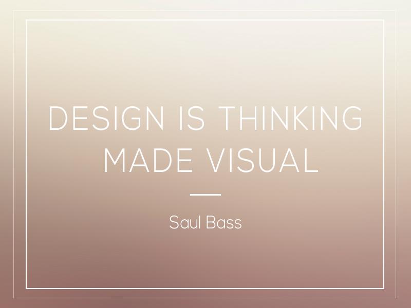 """Design is thinking made visual."" -Saul Bass"