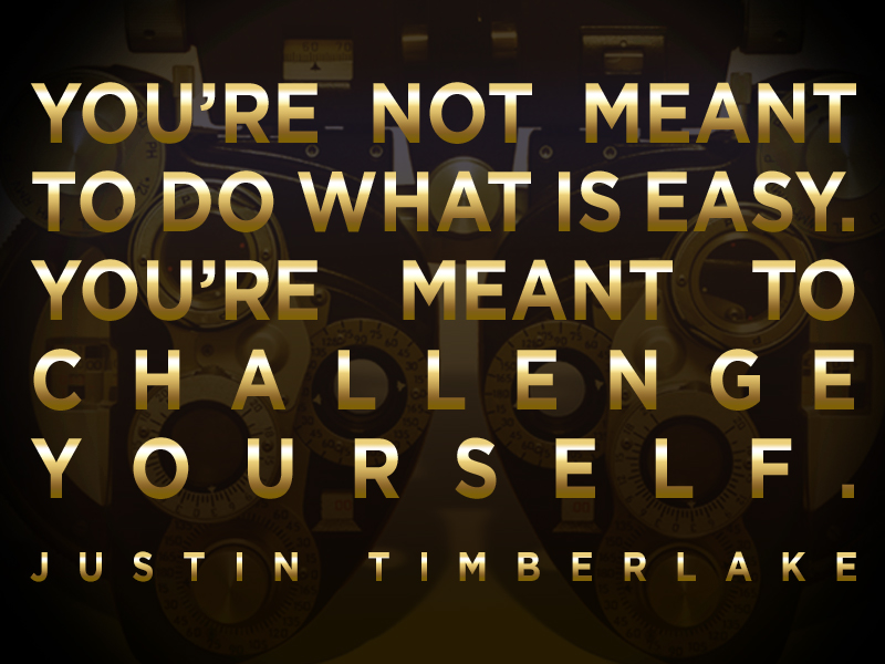 """You're not meant to do what is easy. You're meant to challenge yourself."""" -Justin Timeberlake"""