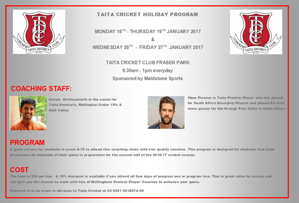 MONDAY 16TH - THURSDAY 19TH JANUARY 2017   &    WEDNESDAY 25TH - FRIDAY 27TH JANUARY 2017    TAITA CRICKET CLUB FRASER PARK 9.30am - 1pm everyday   Sponsored by Maidstone Sports