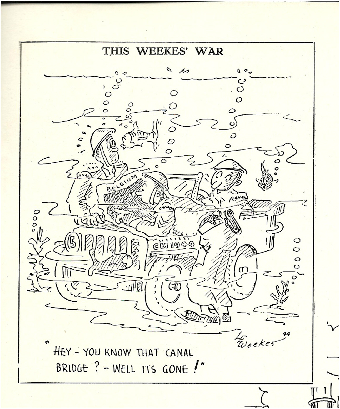 """:Les Weekes was another cartoonist who drew for the Maple Leaf, with the title of This Weekes' War. One of his notable cartoons, republished in Maple Leaf Scrapbook, was one in which a recce jeep had crashed into the water, and upon inspecting the map (underwater) the officer noted, """"Hey, you know that canal bridge? Well it's gone!"""""""