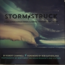 Storm Struck: When Supercharged Winds Slammed Northwest Michigan  $22.50  One Dollar from every print book sold will go to the Friends of Sleeping Bear Dunes.  By Robert Campbell/Forward by Bob Sutherland  Photography by Northwest Michigan Residents and Visitors