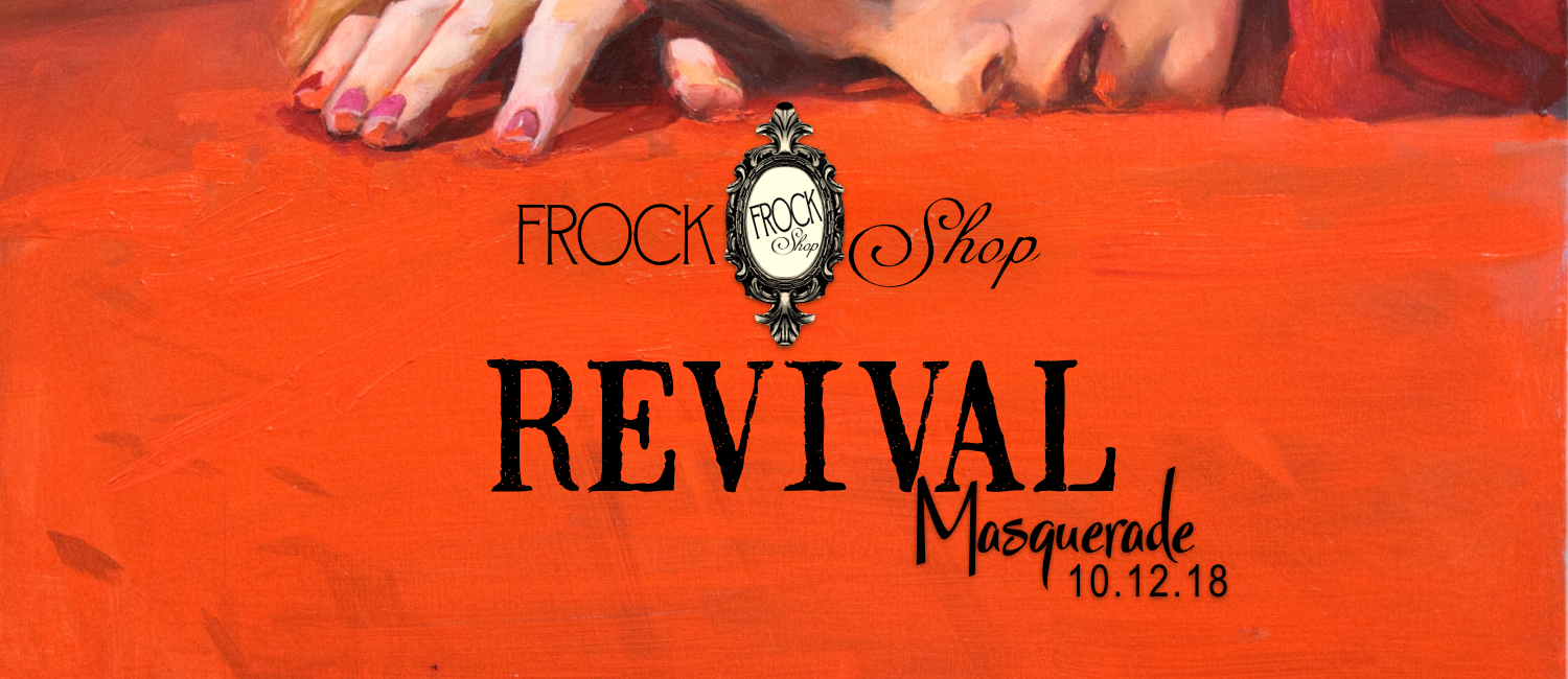 REVIVAL Masquerade 10.12.18   Friday, October 12, 2018  7:00 PM 11:59 PM  FROCK Shop  Save the date for a thrilling REVIVAL of the senses.  Featuring live music, bevies & bites and the haunting works of local artist Alexandra Loesser-Schoen.  Details coming soon.  CLICK FOR MORE  INFO
