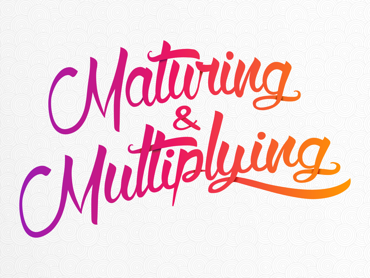 Maturing & Multiplying     August - September 2018