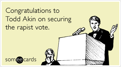"""Cartoon with person saying """"Congratulations to Todd Akin on securing the rapist vote."""""""