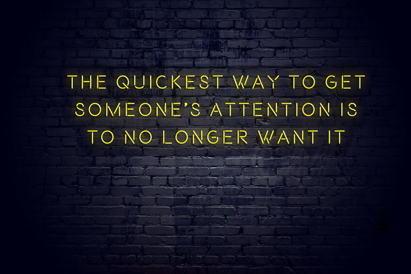 Playing hard to get quote. The quickest way to get someone's attention is to no longer want it.