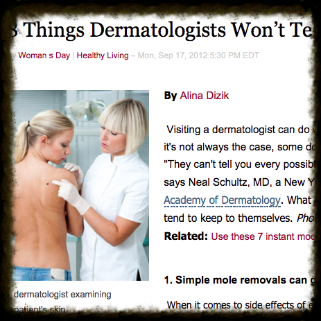 What dermatologists fail to tell you on your visits. Eight secrets for your next visit.  Published on Woman's Day website and Yahoo on Sep. 17, 2012
