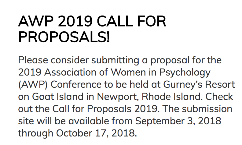 Thank you for your interest in submitting a proposal for the Association for Women in Psychology (AWP) Annual Conference to be held in Rhode Island! The conference theme this year is  Gold, Bold, and More to Be Told.  Join us to celebrate our 50th anniversary.  Interested in submitting a proposal?    Review the full call for proposals here!     Submit a proposal here.   Proposals will be accepted through October 17, 2018.   Questions? Contact the Rhode Island AWP Conference Collective coordinators Mary Zahm (mary.zahm@bristolcc.edu) and Kat Quina (kquina@me.com?).