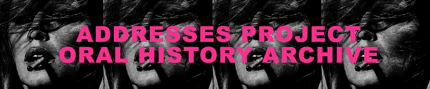 This archive consists of interviews I have conducted with lesbian and queer-identified community leaders of all types responsible for meaningful cultural, political and social progress for lesbian and queer people in New York City from 1950 to today. The aim of these conversations is to assemble a lineage of lesbian and queer voices and to explore the ways in which lesbians and queer people have worked to seek out and create safe spaces in which friendship, love, intimacy and free expression can thrive.   Return to Addresses Project