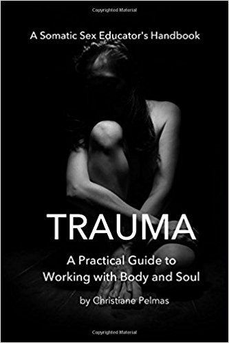 Trauma: A Practical Guide to Working with Body and Soul: A Somatic Sex Educator's Handbook (2017) by Christiane Pelmas.
