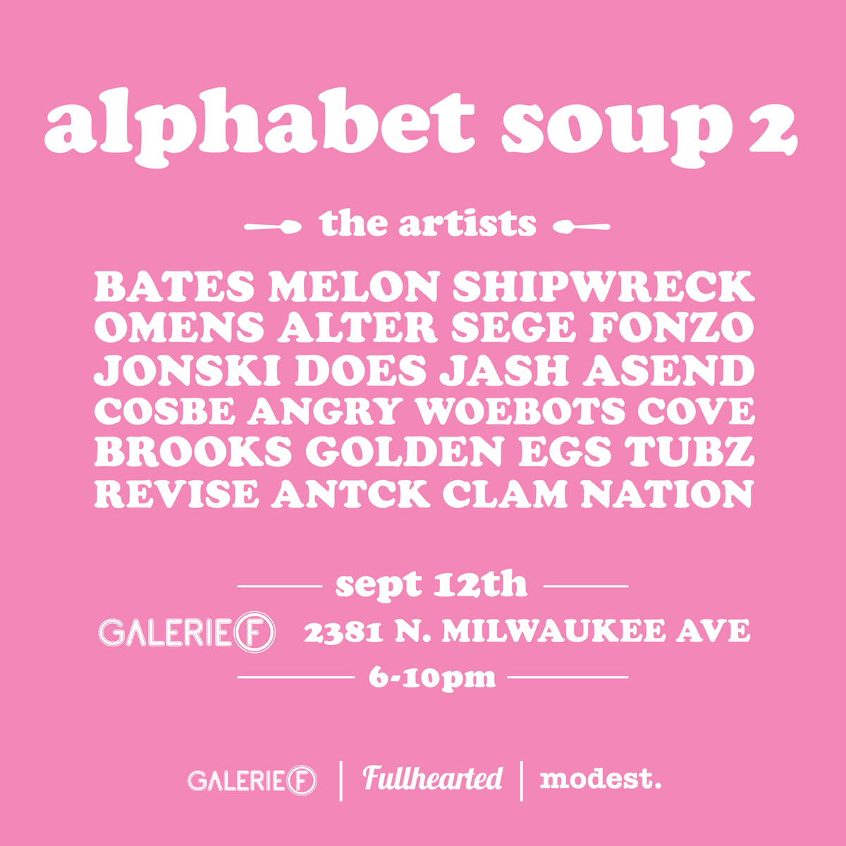 Alphabet Soup 2  Opening reception Friday September 12th     Galerie F  || 6pm to 10pm   2381 N Milwaukee Avenue, Chicago IL    Letterform and design as seen through the eyes of the street artist... part 2. Soup's on.  BATES - MELON - SHIPWRECK - OMENS ALTER - SEGE - FONZO - JONSKI DOES - JASH - ASEND - COSBE ANGRY WOEBOTS - COVE - BROOKS GOLDEN EGS - TUBZ - REVISE - ANTCK - CLAM NATION