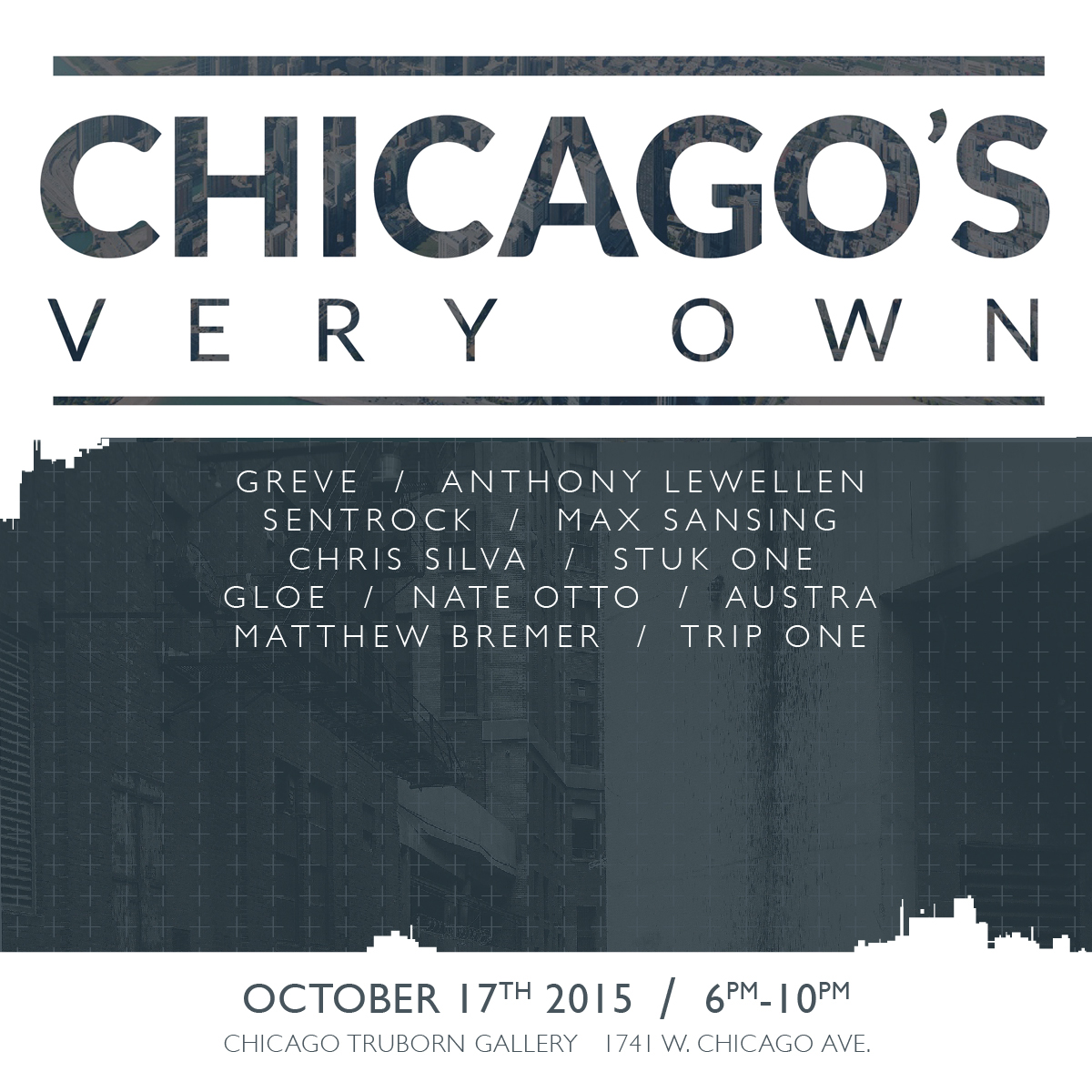 Chicago Truborn  1741 W. Chicago Ave.  IL 60622  (773) 420-9764   Chicago, Stand up! Join us for an evening filled with iconic and underground Chicago themed artwork created by some of the city's most influential voices.    One of Chicago's greatest attributes is its continually thriving and self sustained community of artists. Perhaps, most impressive, is the way our city has embraced our various talents and backgrounds by offering unbounded support and ceaseless inspiration. The goal of this show is to encapsulate the epic feeling of greatness and diversity we experience daily. It is in this spirit, we were compelled to manifest all this city has evoked in it's inhabitants.    Whether they were born here, grew up here, or transplanted here- this show is comprised of 100% Chicago based artists who are putting on for our city!   FEATURING:  GREVE // ANTHONY LEWELLEN // SENTROCK MAX SANSING // CHRIS SILVA // STUK ONE GLOE ONE // NATE OTTO // AUSTRA COLOUR OUT OF SPACE // TRIP ONE