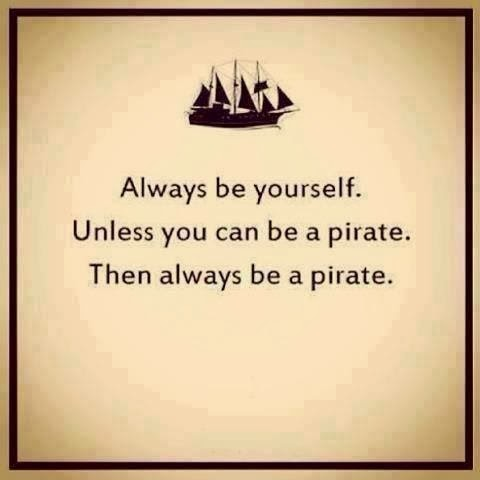 """Be yourself. Unless you can be a pirate. Then always be a pirate."""
