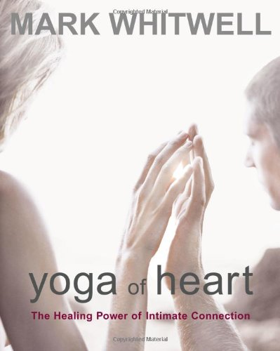 Yoga of Heart: The Healing Power of Intimate Connection  - Mark Whitwell