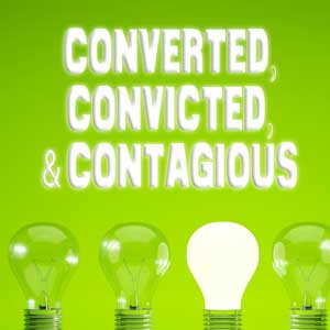 Converted, Convicted, & Contagious