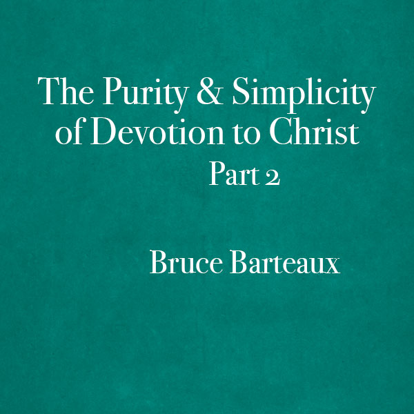 The-Purity-and-Simplicity-of-Devotion-to-Christ-Part-2-Bruce-Barteaux-600x600.jpg