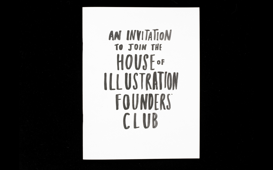 The House of Illustration  - An invitation to join the Founder's Club for the House of Illustration, a founding group raising money to build the UK's only dedicated illustration museum, planned for a site in the new development behind Kings Cross. As the museum does not exist yet, the idea was that by joining the club you could help make it happen, hence the pop-up house.Illustration Marion Deuchars