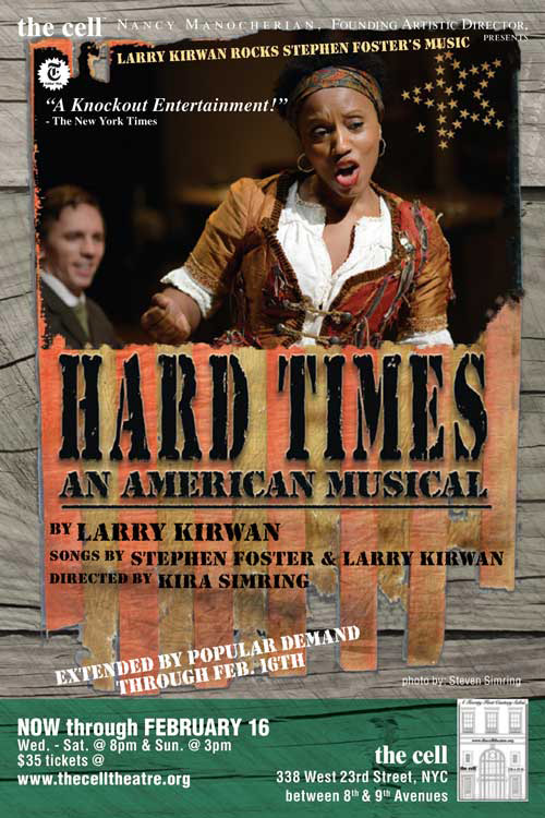 Hard Times (written byLarry Kirwan of Black 47, directed byKira Simringand produced bythe cell)is an exhilarating interplay of African-American and Irish dance. Set against a backdrop of NYC draft riots during the Civil War, the cast ebulliently taps away while sweeping the dust off the wonderful songs of Stephen Foster.