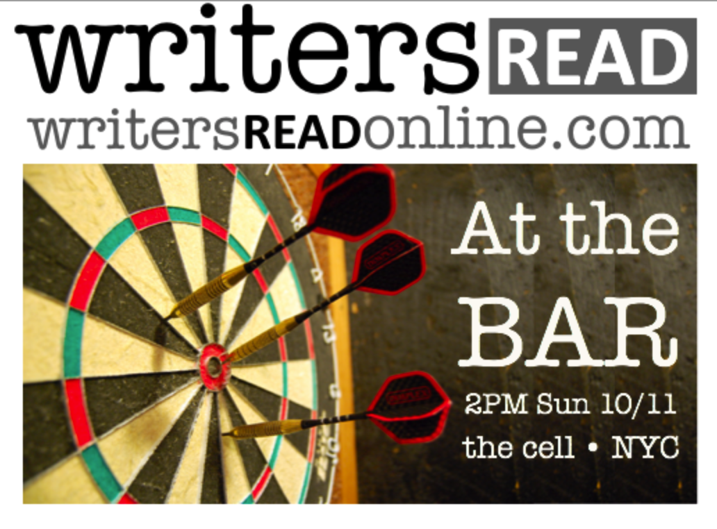 "Writers Read celebrates the spoken word, and our next live event, ""At The Bar,"" is Sunday, October 11 from 2:00 to 4:00 PM in New York City.  ""At The Bar"" will feature twelve talented writers reading short, original pieces on the theme. The show will be recorded at the cell, a 21st Century Salon, at 338 West 23rd Street, between 8th and 9th Avenues. Writers and guests will mingle and chat during a 30-minute intermission with light refreshments. Visit the website or check out recent videos by  clicking here .    Seating is limited, and ALL FIVE previous events quickly SOLD OUT. Order your tickets today by  clicking here."