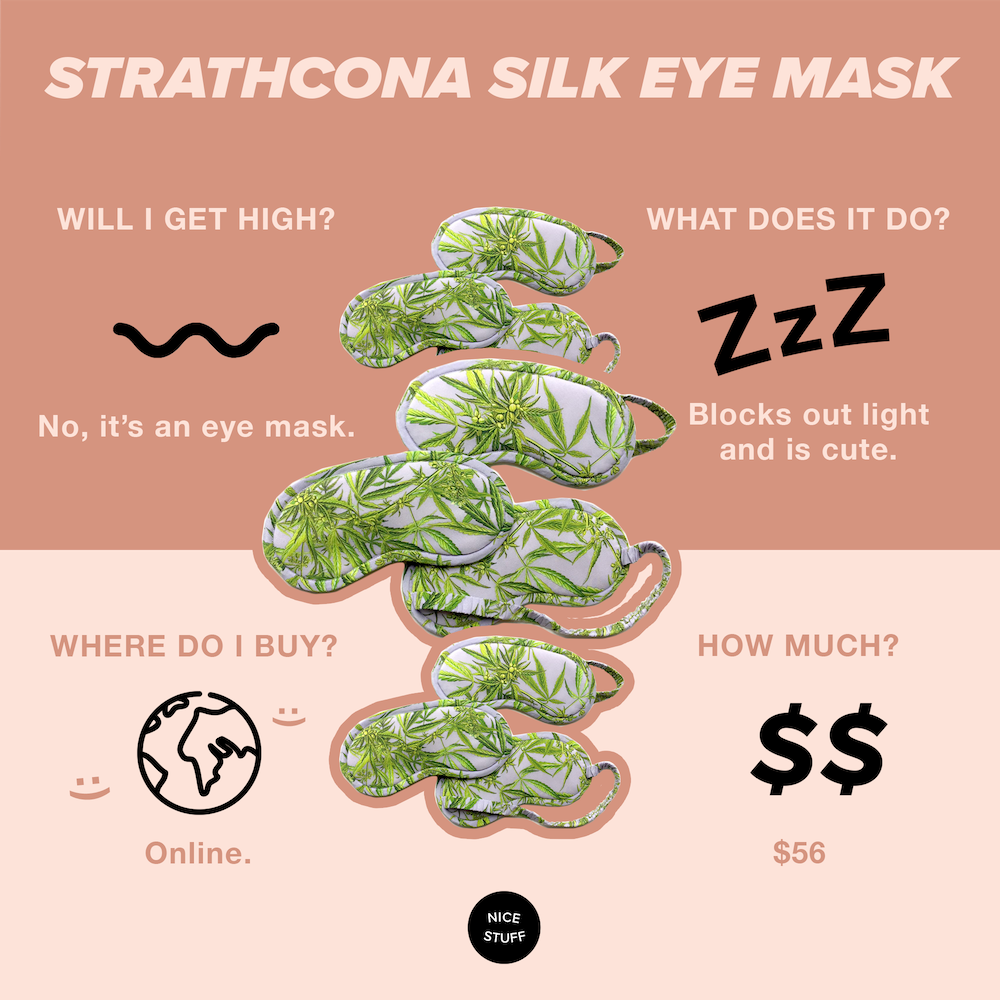 """Strathcona Silk Eye Mask - Eye masks are one of the most underrated sleeping tools out there. When your brain senses you are in complete darkness, it produces more melatonin to go to sleep. It definitely blocks out the glow of a text from that f*ckboi asking the perennial question of """"u up?""""Not anymore buddy. You'll be fast asleep. Because of your sleeping mask. That's pretty nice."""
