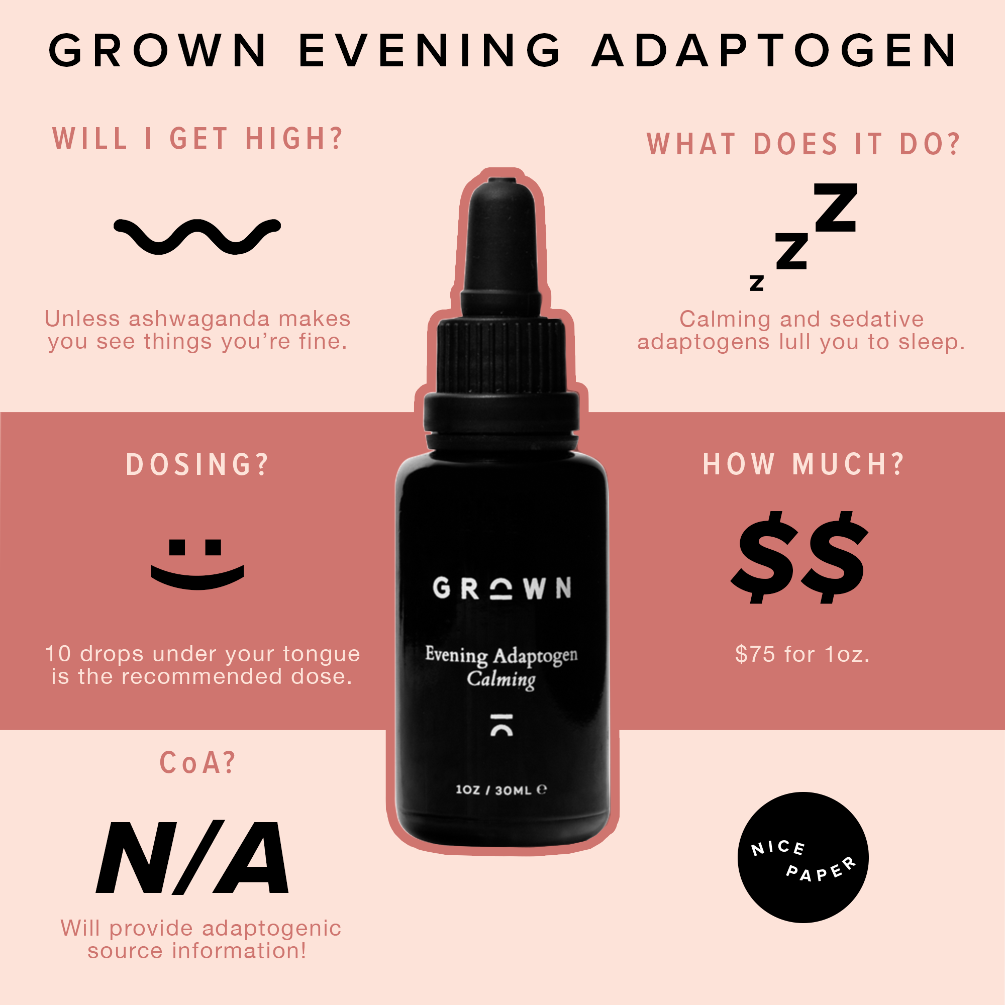 Grown Evening Adaptogen - It might seem strange to start a CBD list with a tincture that doesn't contain any CBD but it is an incredible example of how plants beyond cannabis can be powerful. Their Evening Adaptogen has a mix of adaptogens including ashwaganda, brahmi, goji, lemon balm, oyster mushroom, passion flower and reishi mushroom. I once made the mistake of taking this during a particularly stressful day and found myself asleep and drooling on a communal workspace couch so only take to doze off at night or when you're ready to chill TF out.