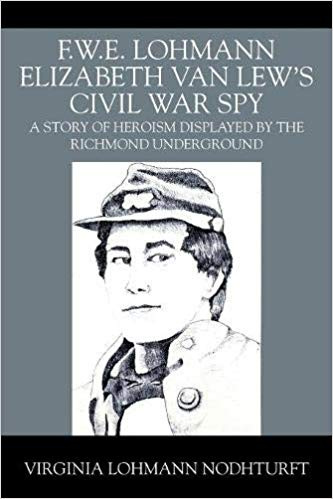 F.W.E. Lohmann Elizabeth Van Lew's Civil War Spy: A Story of Heroism Displayed by the Richmond Underground