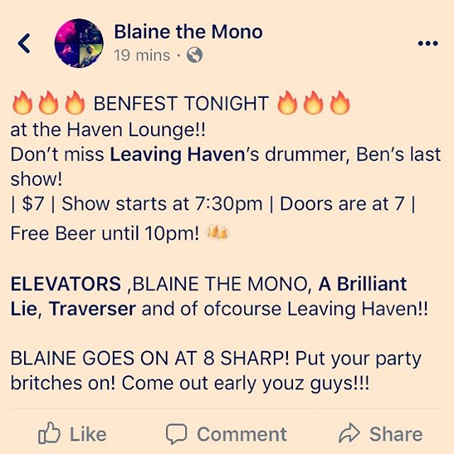 Tonight!!! Show starts at 730 SHARP.. COME OUT EARLY AND HELP US SEND BEN OFF ROCK N ROLL STYLE!! Ps FREE BEER UNTIL 10!! #BLAINETHEMONO #LEAVINGHAVEN #ELEVATORS #TRAVERSER #ABRILLIANTLIE #ORLANDO #HAVENLOUNGE #BENFEST