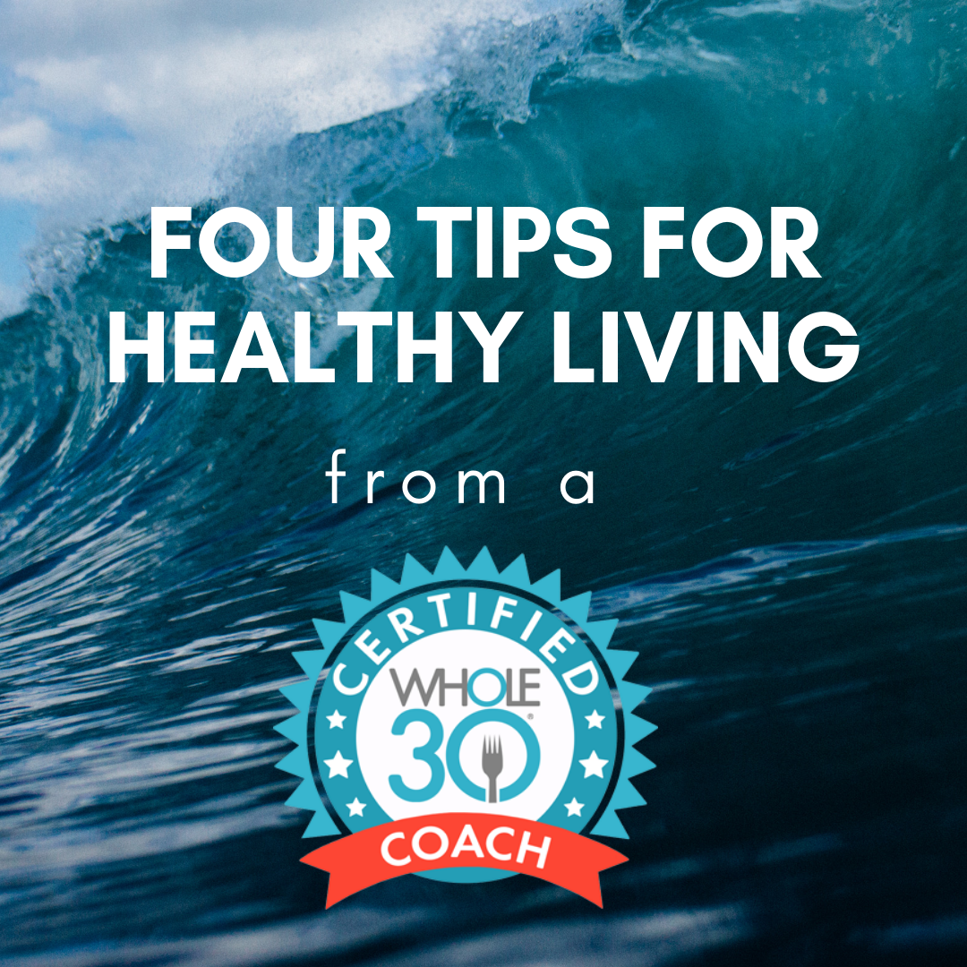 Four Tips for Healthy Living from a Whole30 Certified Coach.png