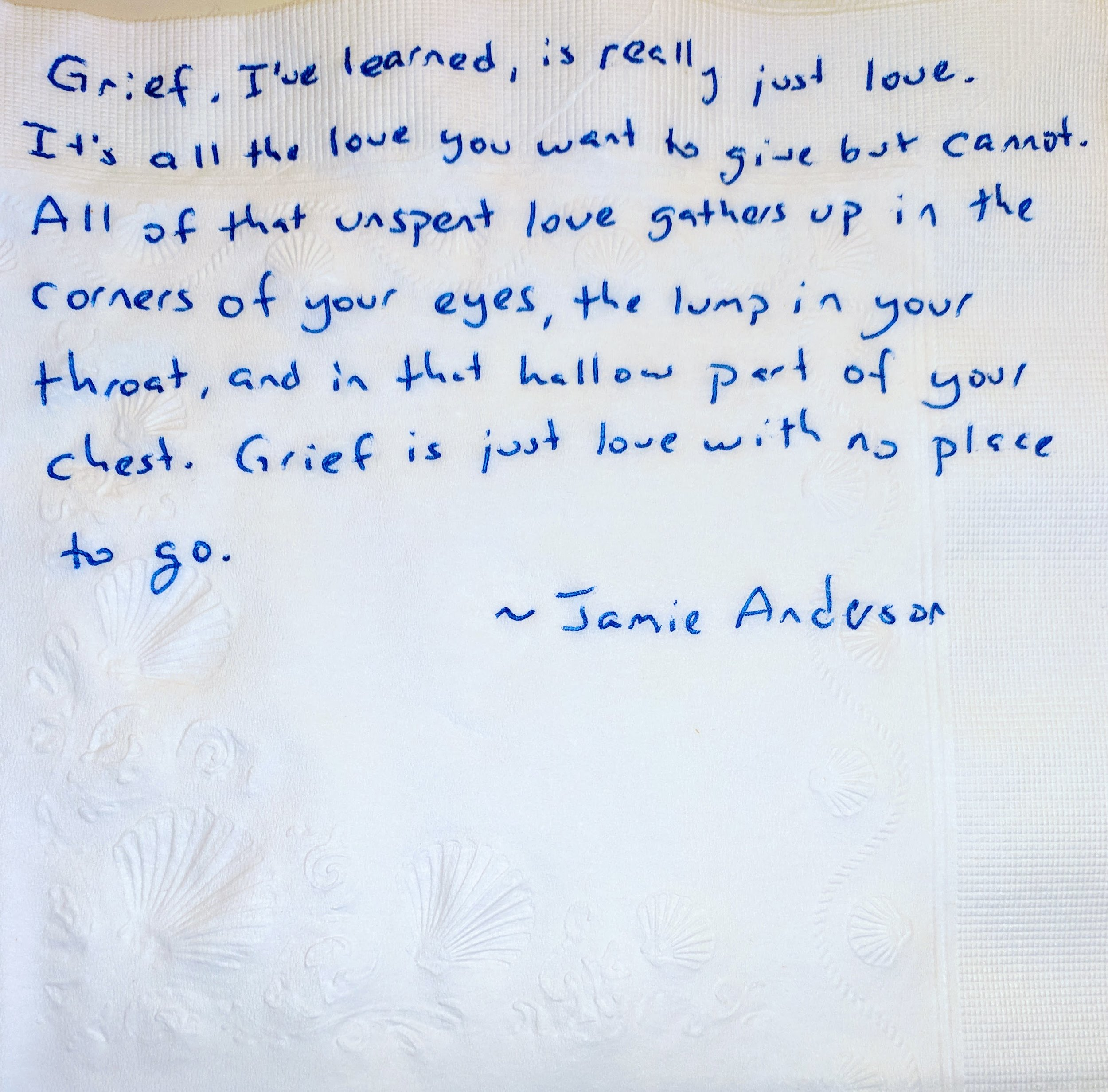 """""""Grief, I've learned, is really just love. It's all the love you want to give, but cannot. All that unspent love gathers up in the corners of your eyes, the lump in your throat, and in that hollow part of your chest. Grief is just love with no place to go"""" ~ Jamie Anderson"""