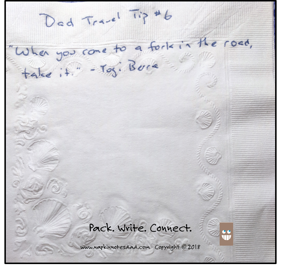 "Dad Travel Tip #6  ""When you come to a fork in the road, take it."" - Yogi Berra"