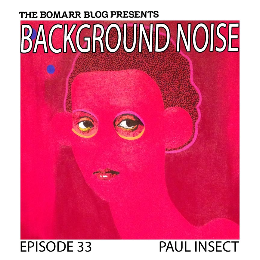 """The """"Background Noise"""" podcast series focuses on the music that artists listen to when they work, what music inspires them, or just music they like. This week, in Episode 33 the focus is on artist Paul Insect."""