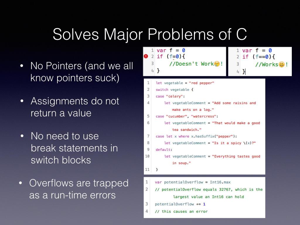 Why did Chris make Swift, if You like John Siracusa you'd know pointers Suck and thats why Apple needed this language    Assignments in C do really funny things like returning true and therefore we had some lines of code that wrecked our app and took us hours to find    C is word, and has semicolons everywhere and isn't natural to read    And then there are overflows which I don't want to get into but when this happens in your Augmented reality code you'll hate yourself