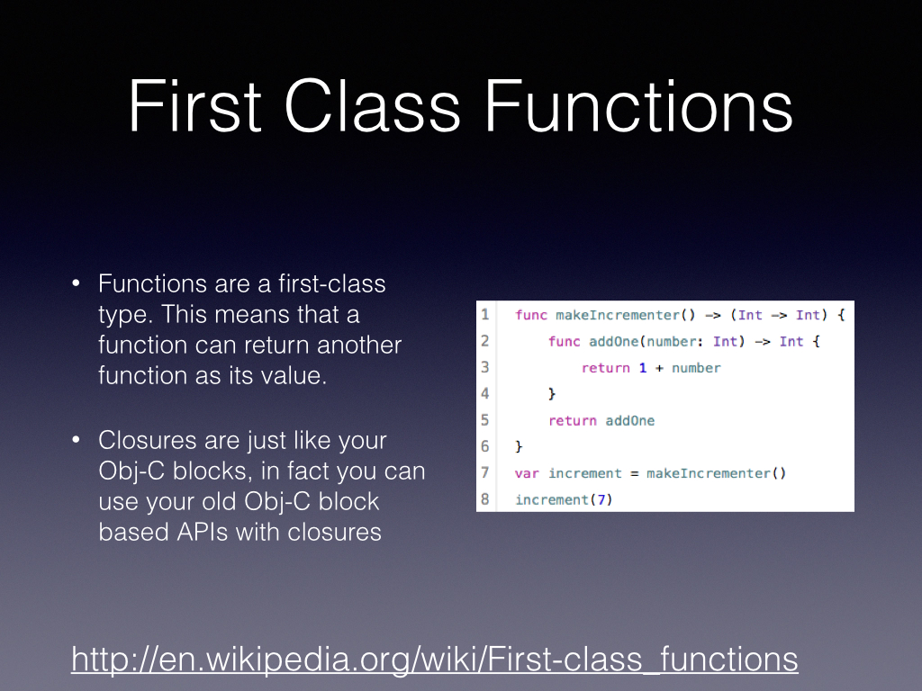 Functions can be wrapped up and taken on the go in Swift.        If you maintain open source code, don't go crazy with this. I don't still don't understand how most Javascript is read. I think I speak for a lot of developers that FuckingBlock  syntax.com    is one of my go to sites       Then again maybe we can learn and if you watch the WWDC videos you can create some great algorithms with this syntactic spice. In Advanced Swift using the Memoable function was mind blowing.