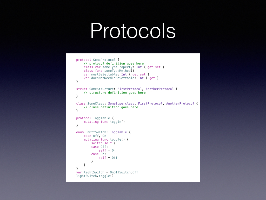 Cocoa has so many protocols that we use every day, I'de bet all my view controllers conformed to at least one, its a great was to keep your code generic and modular.        Swift brings the greatness of protocols to more than classes, add it to a struct or even and enumeration!       Look at that toggle on the enumeration!
