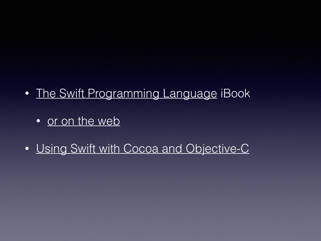 https://itunes.apple.com/WebObjects/MZStore.woa/wa/viewBook?id=881256329  https://developer.apple.com/library/prerelease/ios/documentation/Swift/Conceptual/Swift_Programming_Language/GuidedTour.html  https://developer.apple.com/library/prerelease/ios/documentation/Swift/Conceptual/BuildingCocoaApps/index.html