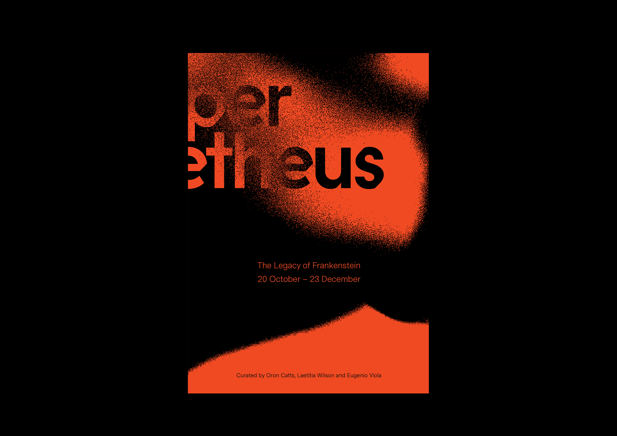 2019 Design and Direction  HyperPrometheus  commemorates the 200th anniversary of the publishing of Mary Shelley's  Frankenstein, or the Modern Prometheus  (1818). Featuring Australian and international artists,  HyperPrometheus  re-contextualises Frankenstein for the new millennium within the realms of contemporary and biological arts. Monsters and monstrous creatures abound, in works that test our understanding of what it is to be human, living, natural, functional, valid or valued. Curated by Oron Catts, Laetitia Wilson and Eugenio Viola.
