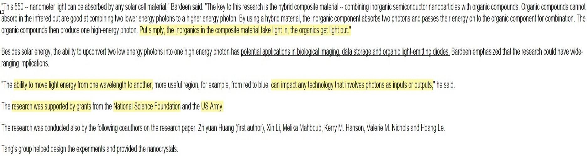 "7. Quotes about the technical details already covered above.      TLDR= ""The inorganics in the composite material take light in; the organics get light out."" (Bardeen)    8. (Didn't highlight this paragraph) Potential applications & uses for the infrared-sensitive materials = Medical, Data Storage & LED's.    9. Converting/Transmuting of light to different wavelengths can have an impact on any technology that uses photons as inputs or outputs.    10. Research was partially funded (grant money) by US Army= Night-vision use cases? Or, it could be about using this technology in data storage/transmission/reconnaissance."