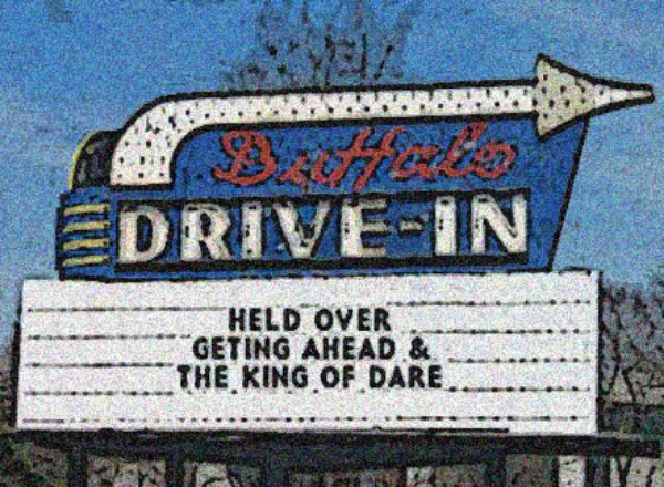 Our  Buffalo Drive-In  is always  OPEN!   Come on over anytime, visit the concession stand, grab some popcorn, then settle in and enjoy a  Double Feature ,   Getting   Ahead  and  The King Of Dare .  Park your car right   here  .
