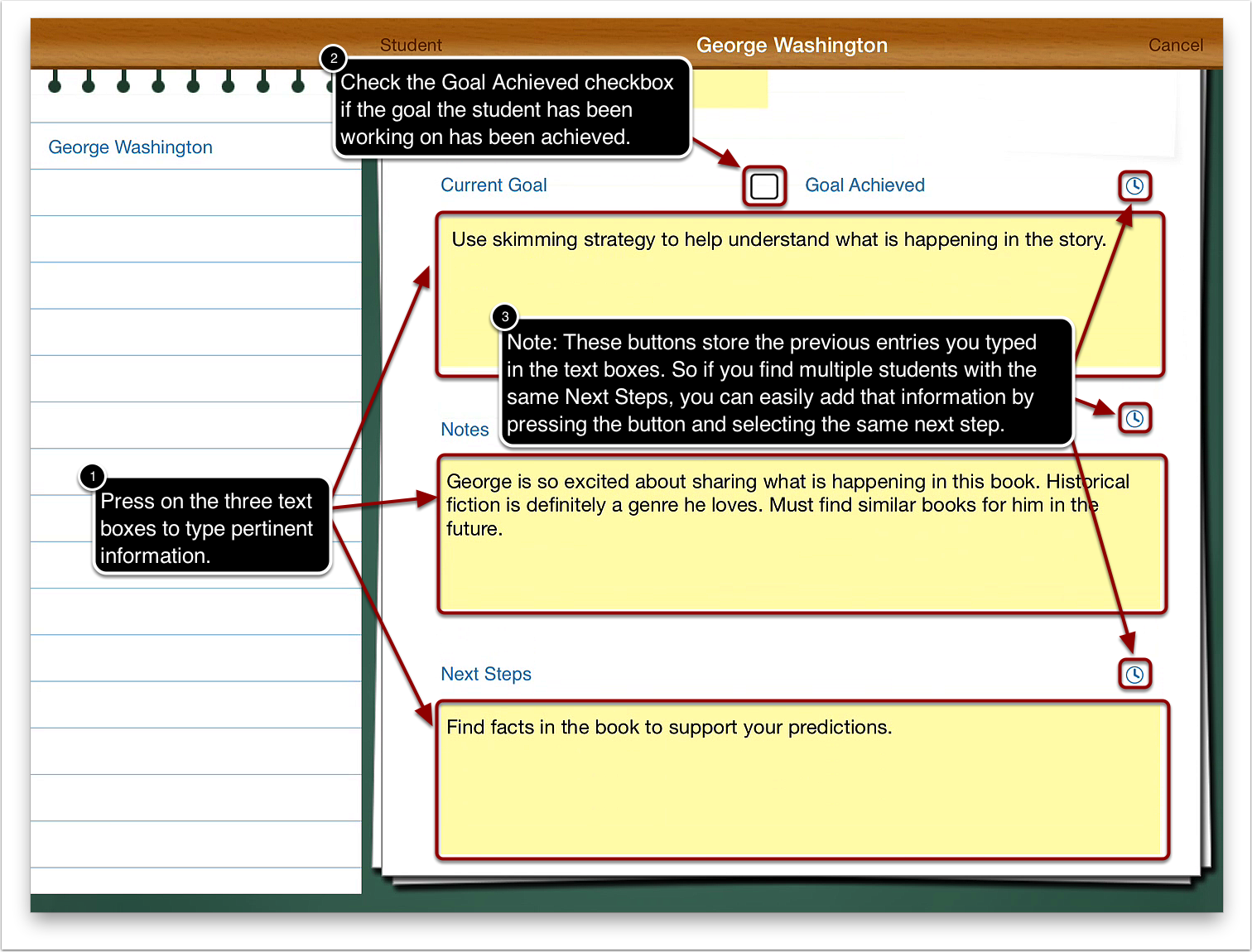 6a. Press on the Current Goal, Notes, and Next Steps text boxes to type pertinent information.  6b. Press the Goal Achieved checkbox if the student has achieved the current goal.  6c. Note: The clock button on the top right of the three text boxes allow you to access comments that you typed previously. So for example, if you find that you have multiple students with the same Next Steps, you can easily add that comment by pressing the clock button and selecting the comment.