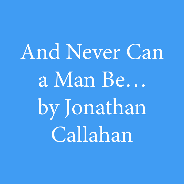 And Never Can a Man Be... by Jonathan Callahan.jpg