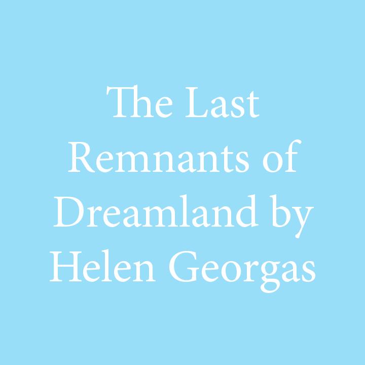 The Last Remnants of Dreamland by Helen Georgas.jpg