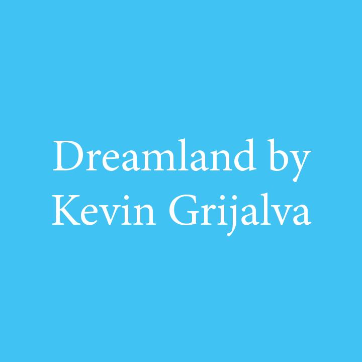 Dreamland by Kevin Grijalva.jpg