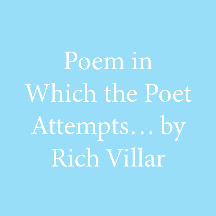 Poem in Which the Poet Attempts by Rich Villar.jpg