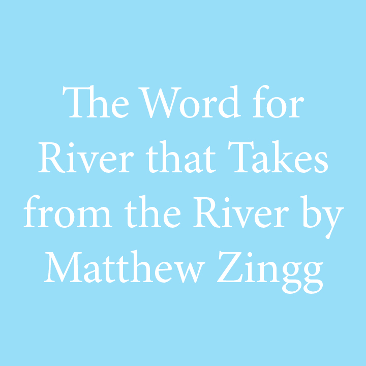 The Word for the River that Takes from the River by Matthew Zingg.jpg