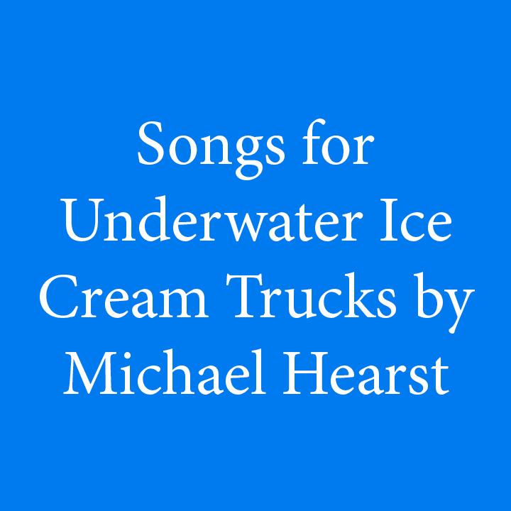 Songs for Underwater Ice Cream Trucks by Michael Hearst.jpg