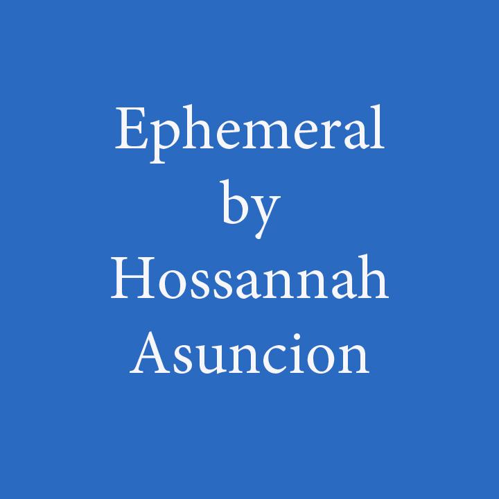 ephemeral by hossannah asuncion.jpg