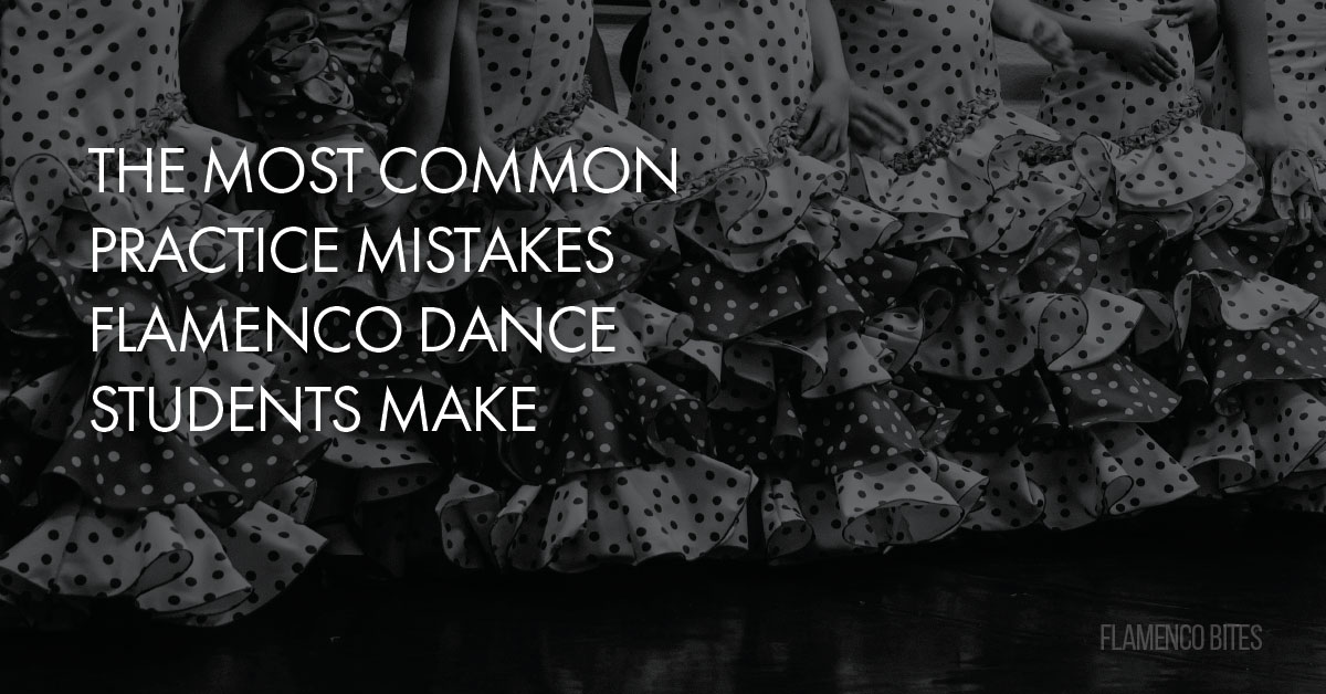 The most common practice mistakes flamenco dance students make | flamencobites.com