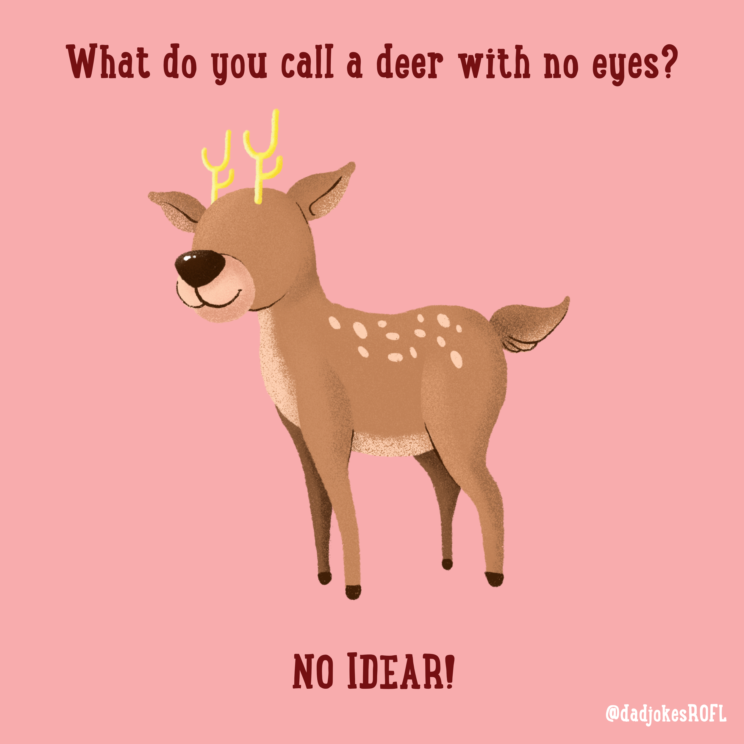 What do you call a deer with no eyes? NO IDEAR!