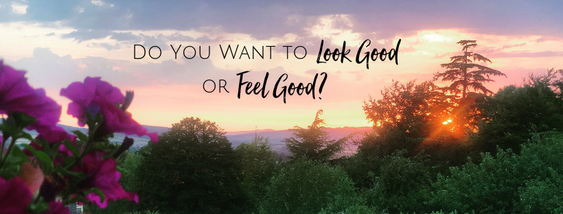 Do You Want to Look Good or Feel Good? Blog CarrieMontgomery.com
