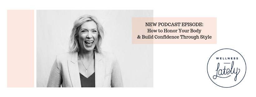 Wellness Lately Podcast How to Honor Your Body and Build Confidence Through Style CarrieMontgomery.com